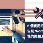 6 個實用的小技巧,告別 WordPress 網站速度變慢的問題,加速你的 WP 網站